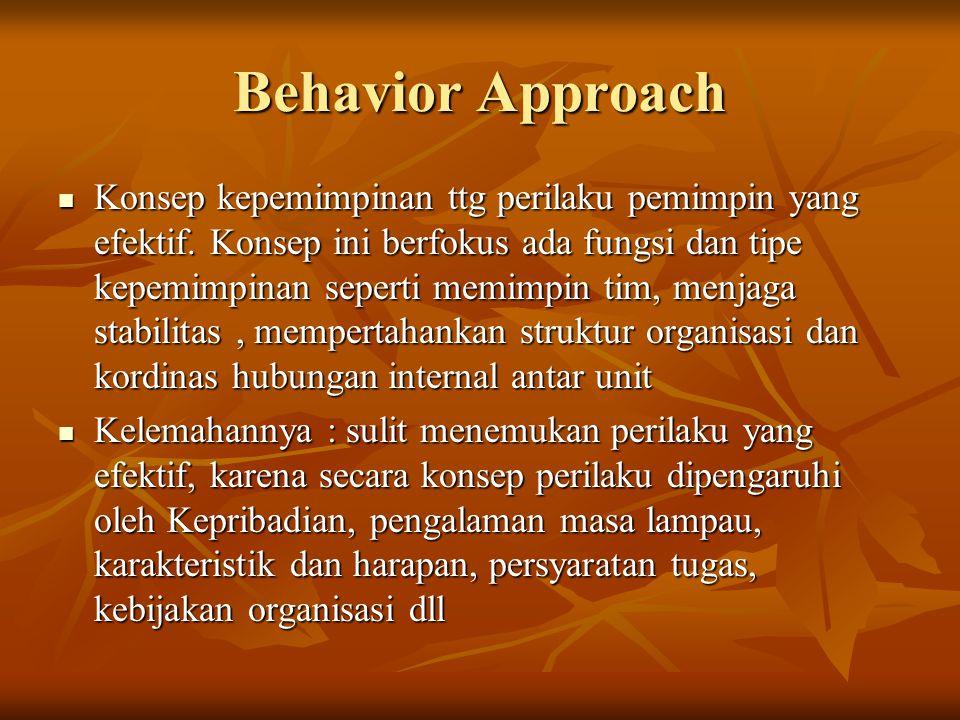 Behavior Approach Konsep kepemimpinan ttg perilaku pemimpin yang efektif. Konsep ini berfokus ada fungsi dan tipe kepemimpinan seperti memimpin tim, m