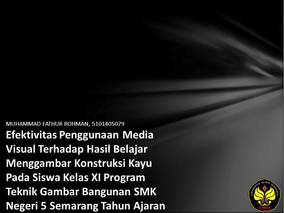 MUHAMMAD FATHUR ROHMAN, 5101405079 Efektivitas Penggunaan Media Visual Terhadap Hasil Belajar Menggambar Konstruksi Kayu Pada Siswa Kelas XI Program Teknik Gambar Bangunan SMK Negeri 5 Semarang Tahun Ajaran 2009/2010