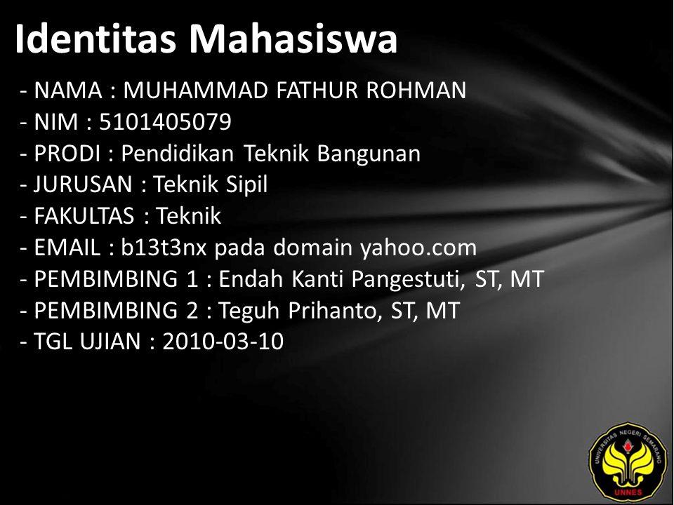 Identitas Mahasiswa - NAMA : MUHAMMAD FATHUR ROHMAN - NIM : 5101405079 - PRODI : Pendidikan Teknik Bangunan - JURUSAN : Teknik Sipil - FAKULTAS : Teknik - EMAIL : b13t3nx pada domain yahoo.com - PEMBIMBING 1 : Endah Kanti Pangestuti, ST, MT - PEMBIMBING 2 : Teguh Prihanto, ST, MT - TGL UJIAN : 2010-03-10