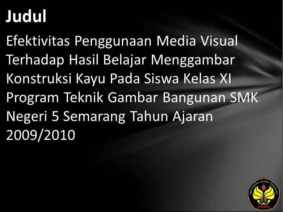 Judul Efektivitas Penggunaan Media Visual Terhadap Hasil Belajar Menggambar Konstruksi Kayu Pada Siswa Kelas XI Program Teknik Gambar Bangunan SMK Negeri 5 Semarang Tahun Ajaran 2009/2010
