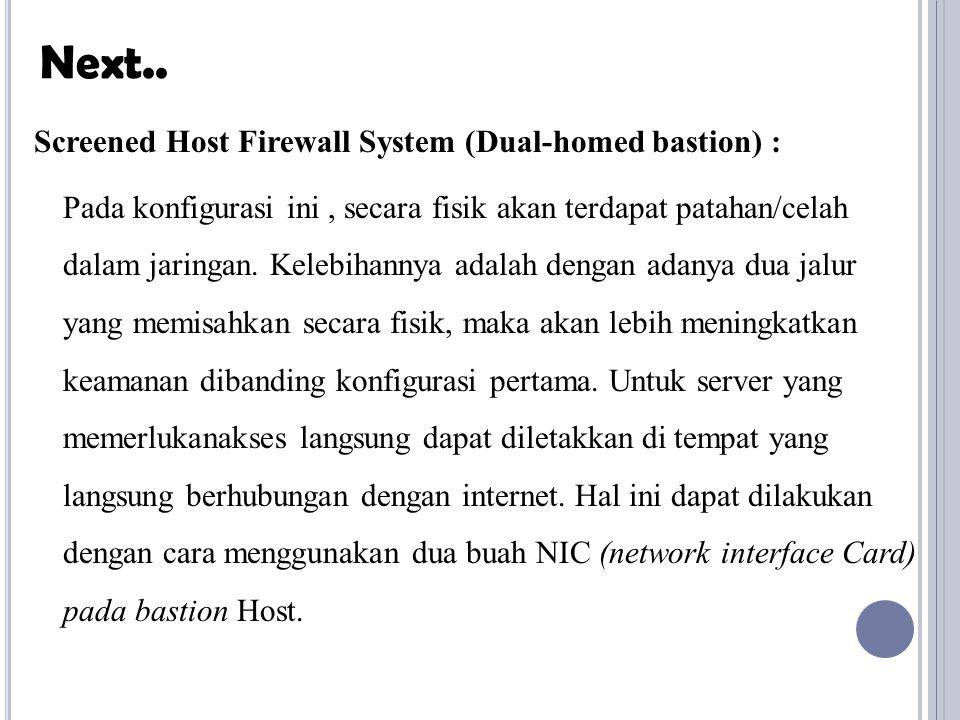 Screened Host Firewall System (Dual-homed bastion) : Pada konfigurasi ini, secara fisik akan terdapat patahan/celah dalam jaringan. Kelebihannya adala