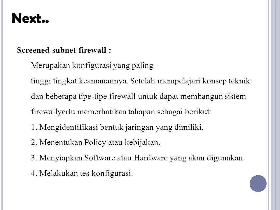 Screened subnet firewall : Merupakan konfigurasi yang paling tinggi tingkat keamanannya. Setelah mempelajari konsep teknik dan beberapa tipe-tipe fire
