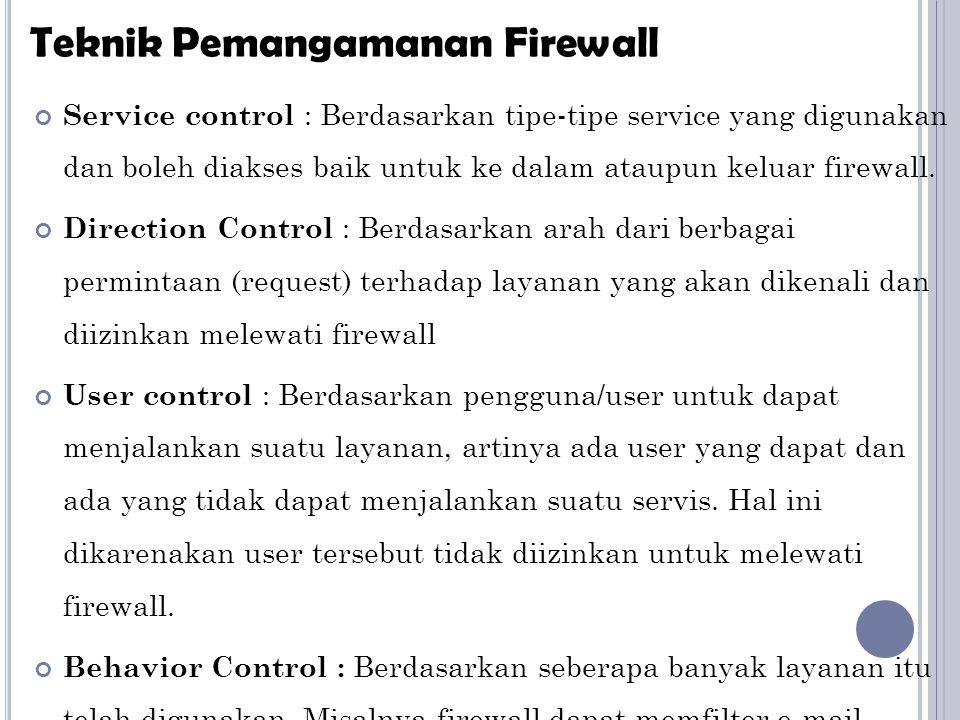 Service control : Berdasarkan tipe-tipe service yang digunakan dan boleh diakses baik untuk ke dalam ataupun keluar firewall. Direction Control : Berd