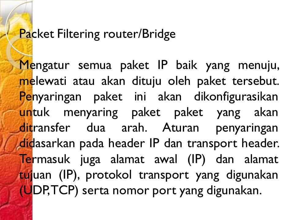 Packet Filtering router/Bridge Mengatur semua paket IP baik yang menuju, melewati atau akan dituju oleh paket tersebut.