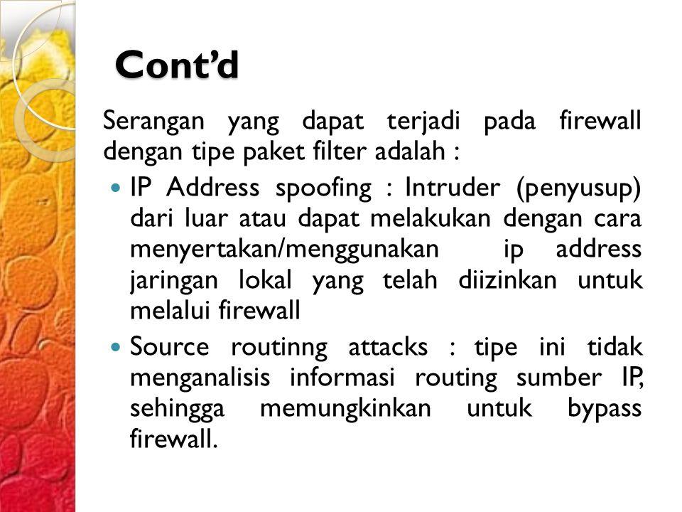 Cont'd Serangan yang dapat terjadi pada firewall dengan tipe paket filter adalah : IP Address spoofing : Intruder (penyusup) dari luar atau dapat melakukan dengan cara menyertakan/menggunakan ip address jaringan lokal yang telah diizinkan untuk melalui firewall Source routinng attacks : tipe ini tidak menganalisis informasi routing sumber IP, sehingga memungkinkan untuk bypass firewall.