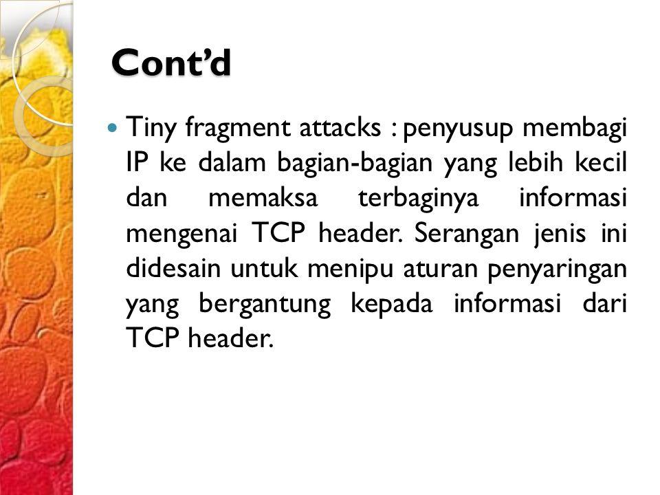 Cont'd Tiny fragment attacks : penyusup membagi IP ke dalam bagian-bagian yang lebih kecil dan memaksa terbaginya informasi mengenai TCP header.