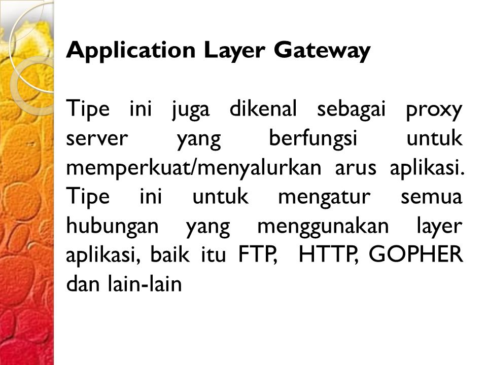Application Layer Gateway Tipe ini juga dikenal sebagai proxy server yang berfungsi untuk memperkuat/menyalurkan arus aplikasi.