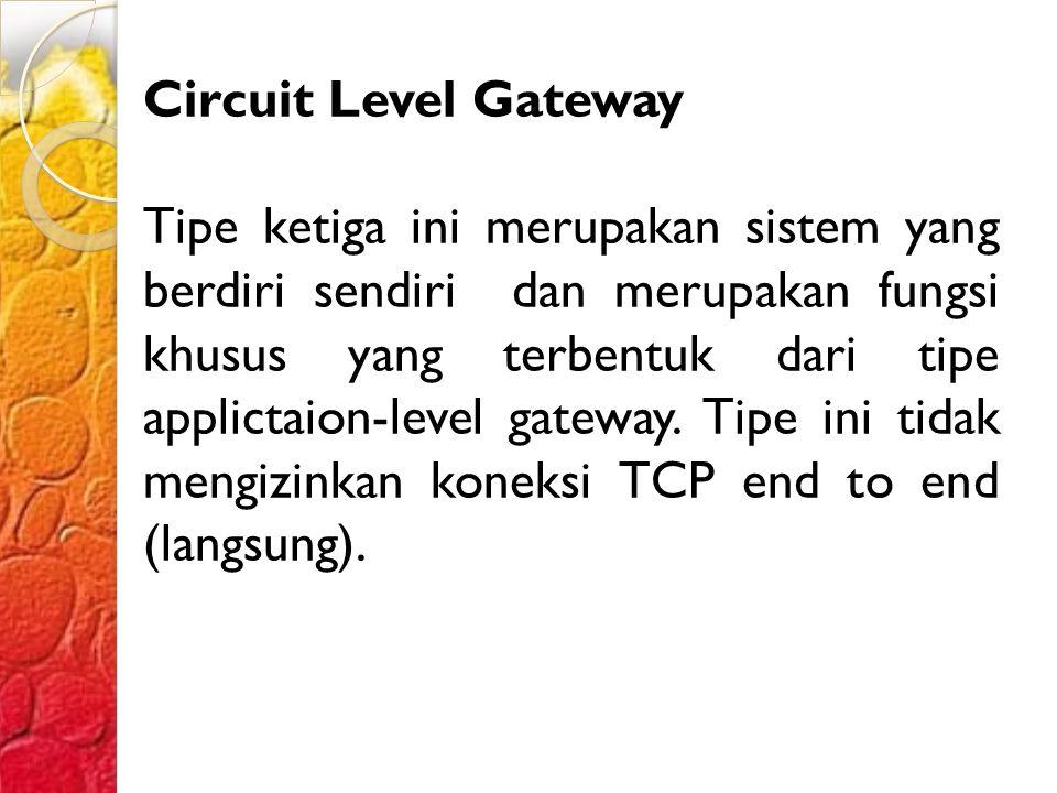 Circuit Level Gateway Tipe ketiga ini merupakan sistem yang berdiri sendiri dan merupakan fungsi khusus yang terbentuk dari tipe applictaion-level gateway.