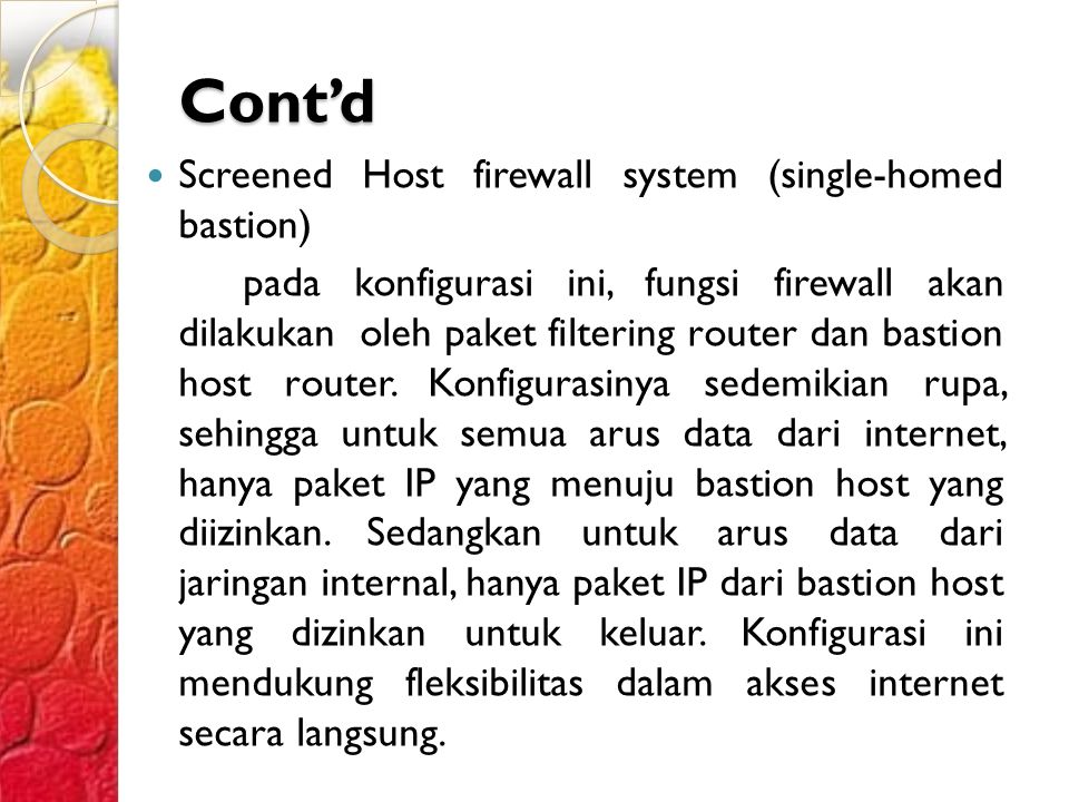 Cont'd Screened Host firewall system (single-homed bastion) pada konfigurasi ini, fungsi firewall akan dilakukan oleh paket filtering router dan bastion host router.