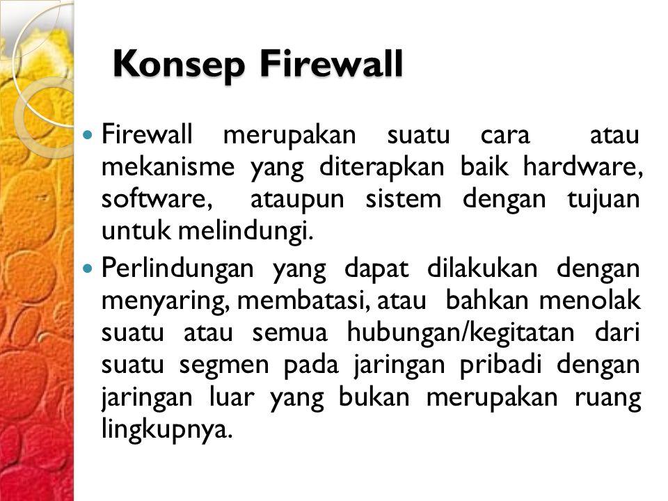 Konsep Firewall Firewall merupakan suatu cara atau mekanisme yang diterapkan baik hardware, software, ataupun sistem dengan tujuan untuk melindungi.