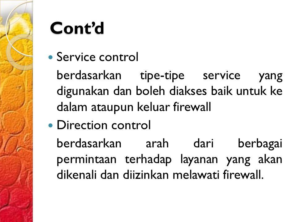 Cont'd Service control berdasarkan tipe-tipe service yang digunakan dan boleh diakses baik untuk ke dalam ataupun keluar firewall Direction control berdasarkan arah dari berbagai permintaan terhadap layanan yang akan dikenali dan diizinkan melawati firewall.