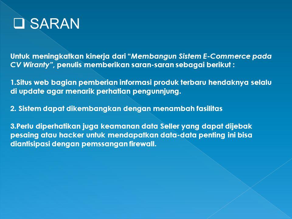  SARAN Untuk meningkatkan kinerja dari Membangun Sistem E-Commerce pada CV Wiranty , penulis memberikan saran-saran sebagai berikut : 1.Situs web bagian pemberian informasi produk terbaru hendaknya selalu di update agar menarik perhatian pengunnjung.