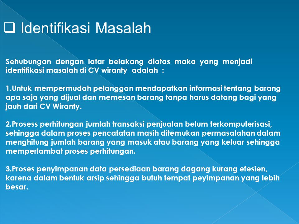  Identifikasi Masalah Sehubungan dengan latar belakang diatas maka yang menjadi identifikasi masalah di CV wiranty adalah : 1.Untuk mempermudah pelanggan mendapatkan informasi tentang barang apa saja yang dijual dan memesan barang tanpa harus datang bagi yang jauh dari CV Wiranty.
