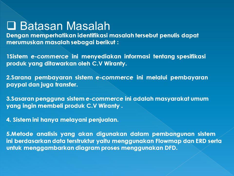  Batasan Masalah Dengan memperhatikan identifikasi masalah tersebut penulis dapat merumuskan masalah sebagai berikut : 1Sistem e-commerce ini menyediakan informasi tentang spesifikasi produk yang ditawarkan oleh C.V Wiranty.