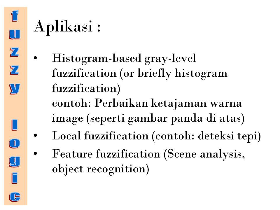 Aplikasi : Histogram-based gray-level fuzzification (or briefly histogram fuzzification) contoh: Perbaikan ketajaman warna image (seperti gambar panda di atas) Local fuzzification (contoh: deteksi tepi) Feature fuzzification (Scene analysis, object recognition)