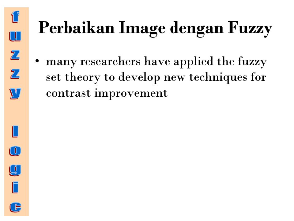 Perbaikan Image dengan Fuzzy many researchers have applied the fuzzy set theory to develop new techniques for contrast improvement