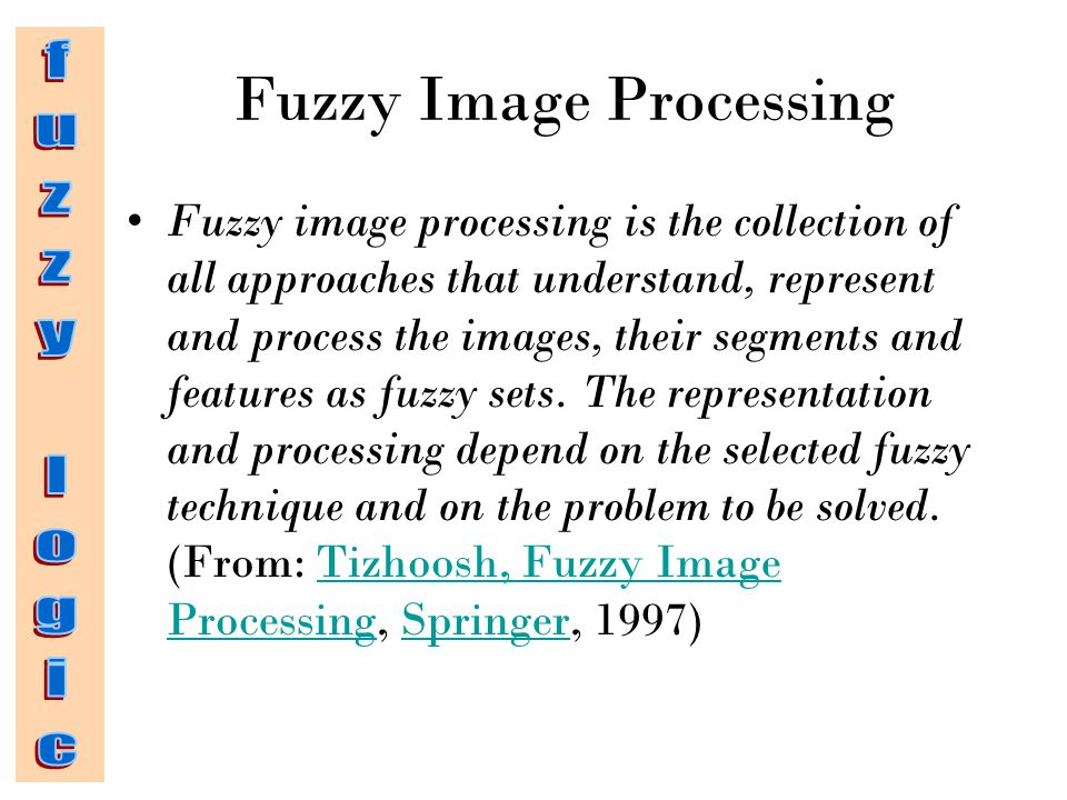 Fuzzy Image Processing Fuzzy image processing is the collection of all approaches that understand, represent and process the images, their segments and features as fuzzy sets.