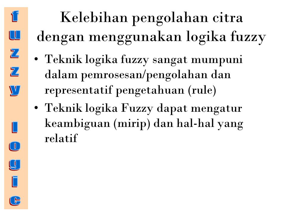 Kelebihan pengolahan citra dengan menggunakan logika fuzzy Teknik logika fuzzy sangat mumpuni dalam pemrosesan/pengolahan dan representatif pengetahuan (rule) Teknik logika Fuzzy dapat mengatur keambiguan (mirip) dan hal-hal yang relatif