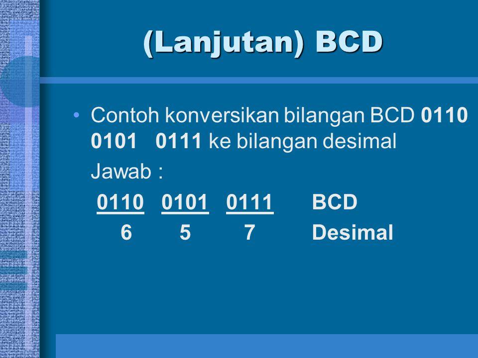 Invalid Code BCD Dalam Kode BCD terdapat 6 buah kode yang tidak dapat digunakan (Invalid Code), yaitu : 1010, 1011, 1100, 1101, 1110, 1111 10 11 12 13 14 15 Sehingga hanya ada 10 buah kode yang valid, yaitu kode-kode untuk menyajikan bilangan desimal 0 - 9