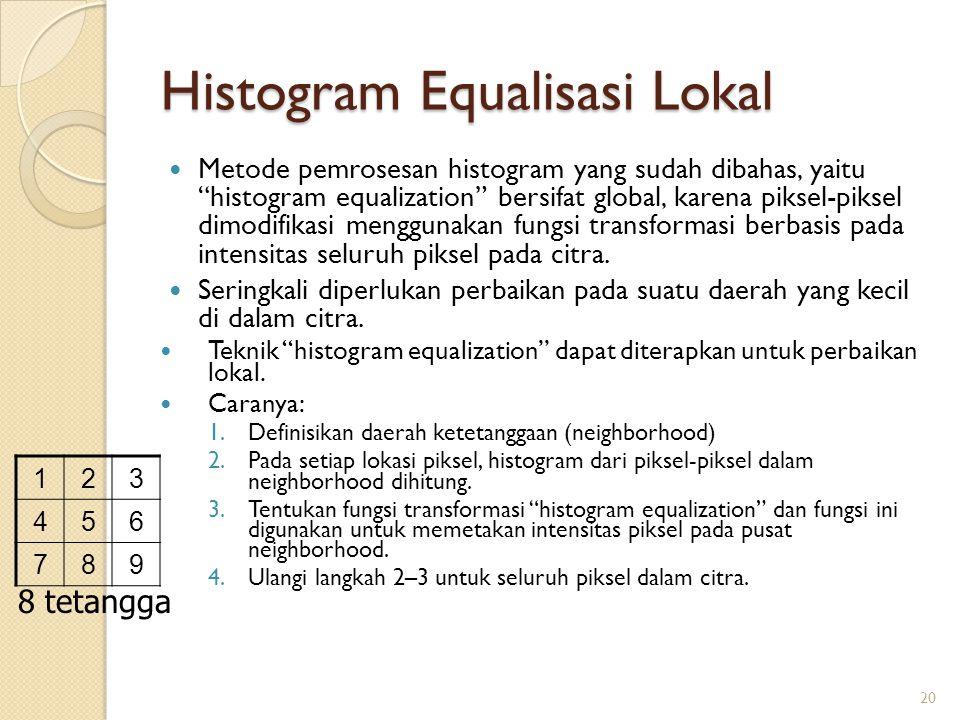 """Histogram Equalisasi Lokal Metode pemrosesan histogram yang sudah dibahas, yaitu """"histogram equalization"""" bersifat global, karena piksel-piksel dimodi"""