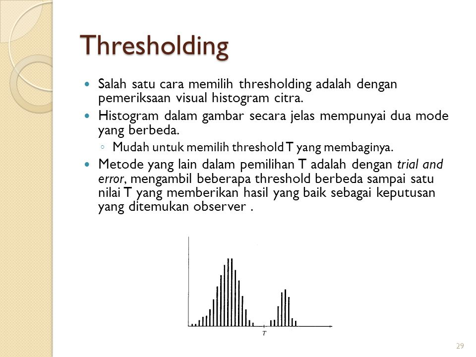 Thresholding Salah satu cara memilih thresholding adalah dengan pemeriksaan visual histogram citra. Histogram dalam gambar secara jelas mempunyai dua