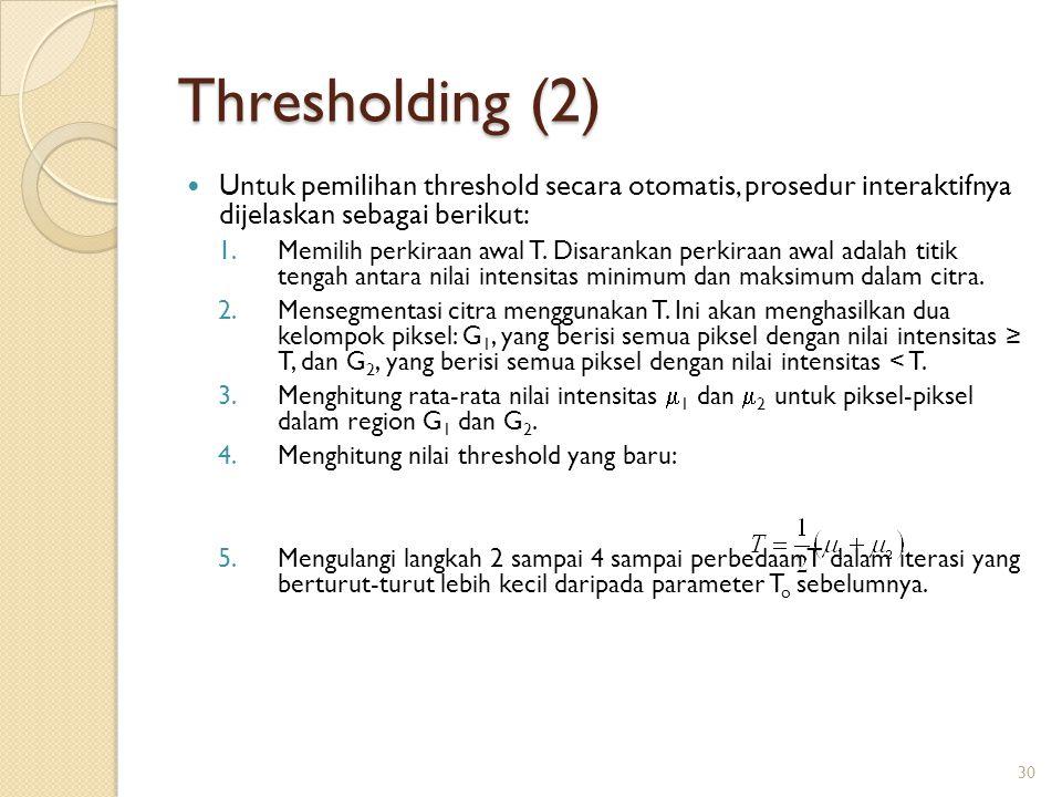 Thresholding (2) Untuk pemilihan threshold secara otomatis, prosedur interaktifnya dijelaskan sebagai berikut: 1.Memilih perkiraan awal T. Disarankan