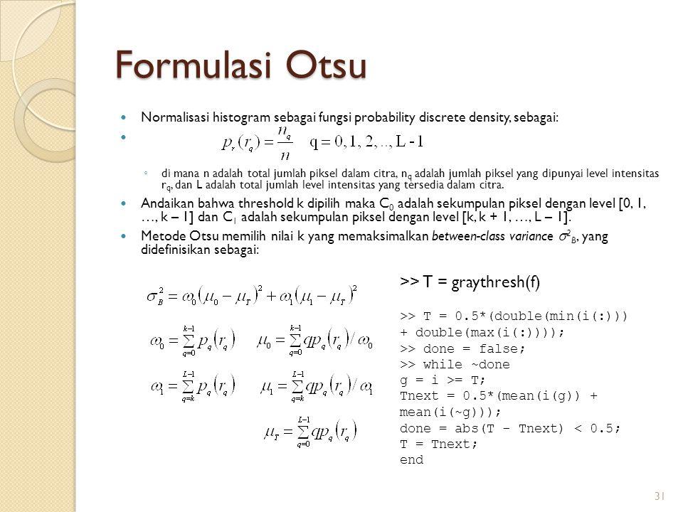 Formulasi Otsu Normalisasi histogram sebagai fungsi probability discrete density, sebagai: ◦ di mana n adalah total jumlah piksel dalam citra, n q ada