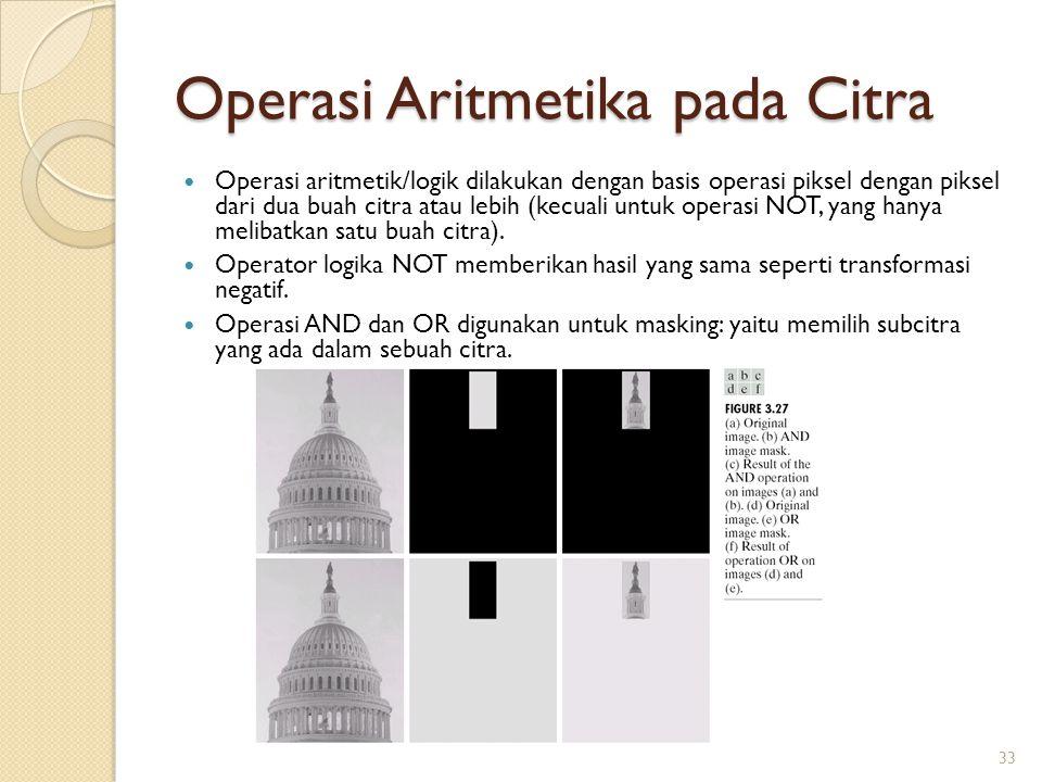 Operasi Aritmetika pada Citra Operasi aritmetik/logik dilakukan dengan basis operasi piksel dengan piksel dari dua buah citra atau lebih (kecuali untu