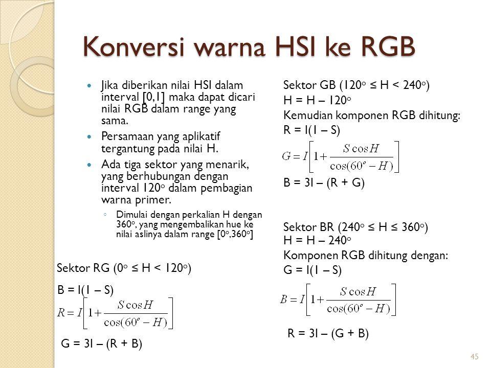 Konversi warna HSI ke RGB Jika diberikan nilai HSI dalam interval [0,1] maka dapat dicari nilai RGB dalam range yang sama. Persamaan yang aplikatif te