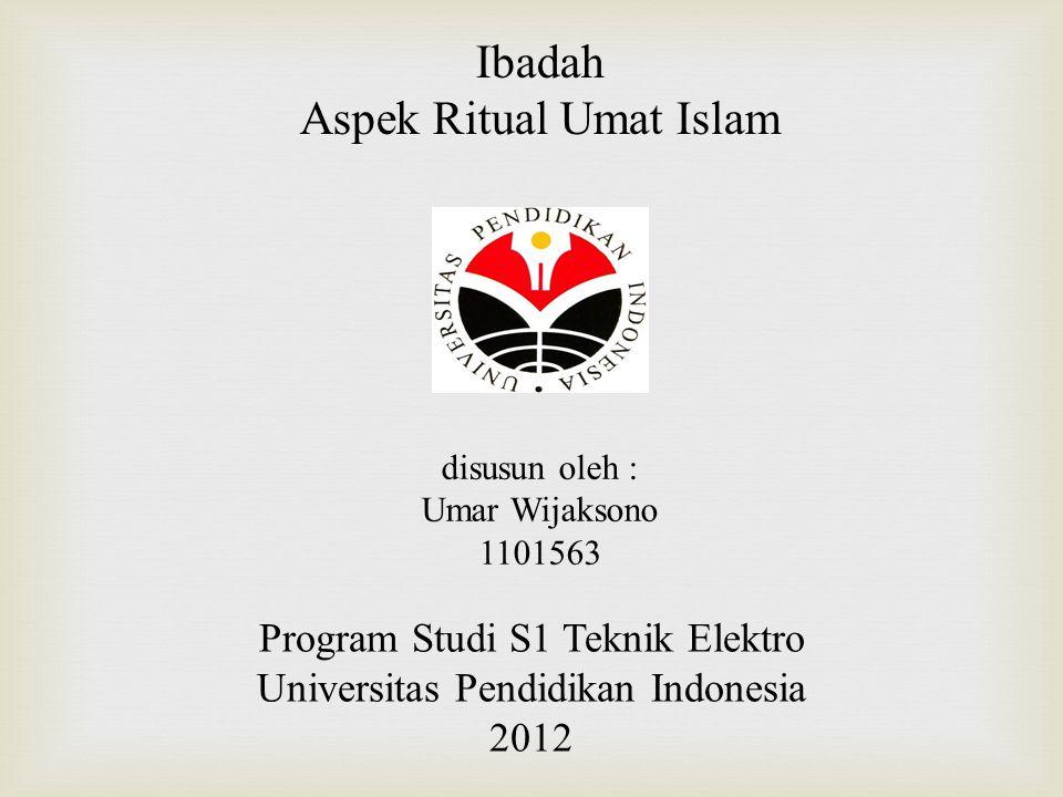 Ibadah Aspek Ritual Umat Islam disusun oleh : Umar Wijaksono 1101563 Program Studi S1 Teknik Elektro Universitas Pendidikan Indonesia 2012