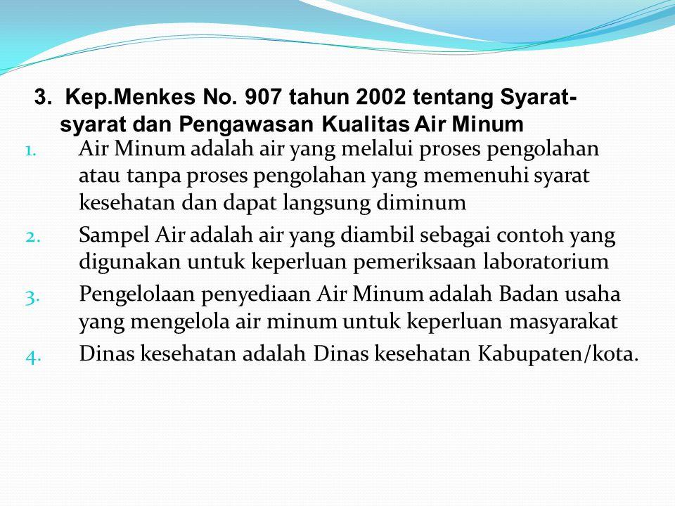3. Kep.Menkes No. 907 tahun 2002 tentang Syarat- syarat dan Pengawasan Kualitas Air Minum 1. Air Minum adalah air yang melalui proses pengolahan atau