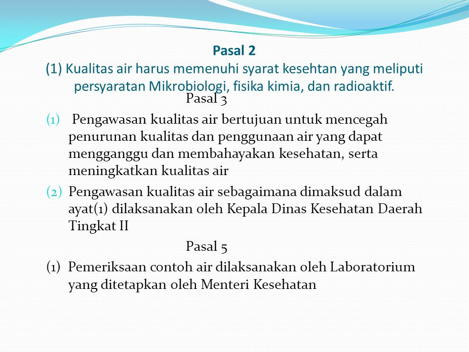 Pasal 2 (1) Kualitas air harus memenuhi syarat kesehtan yang meliputi persyaratan Mikrobiologi, fisika kimia, dan radioaktif. Pasal 3 (1) Pengawasan k