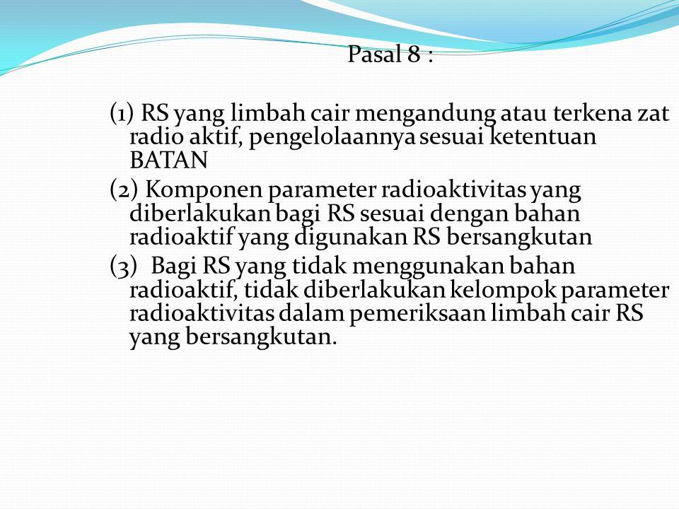 Pasal 8 : (1) RS yang limbah cair mengandung atau terkena zat radio aktif, pengelolaannya sesuai ketentuan BATAN (2) Komponen parameter radioaktivitas