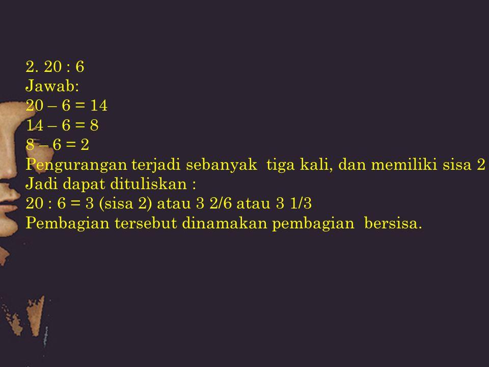 2.20 : 6 Jawab: 20 – 6 = 14 14 – 6 = 8 8 – 6 = 2 Pengurangan terjadi sebanyak tiga kali, dan memiliki sisa 2 Jadi dapat dituliskan : 20 : 6 = 3 (sisa