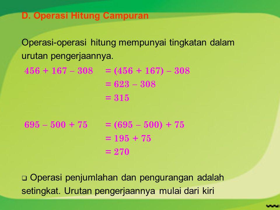 D. Operasi Hitung Campuran Operasi-operasi hitung mempunyai tingkatan dalam urutan pengerjaannya. 456 + 167 – 308 = (456 + 167) – 308 = 623 – 308 = 31