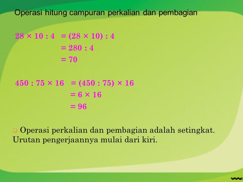 Operasi hitung campuran perkalian dan pembagian 28 × 10 : 4= (28 × 10) : 4 = 280 : 4 = 70 450 : 75 × 16 = (450 : 75) × 16 = 6 × 16 = 96  Operasi perk