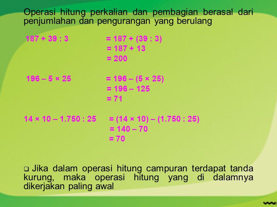 Operasi hitung perkalian dan pembagian berasal dari penjumlahan dan pengurangan yang berulang 187 + 39 : 3 = 187 + (39 : 3) = 187 + 13 = 200 196 – 5 ×