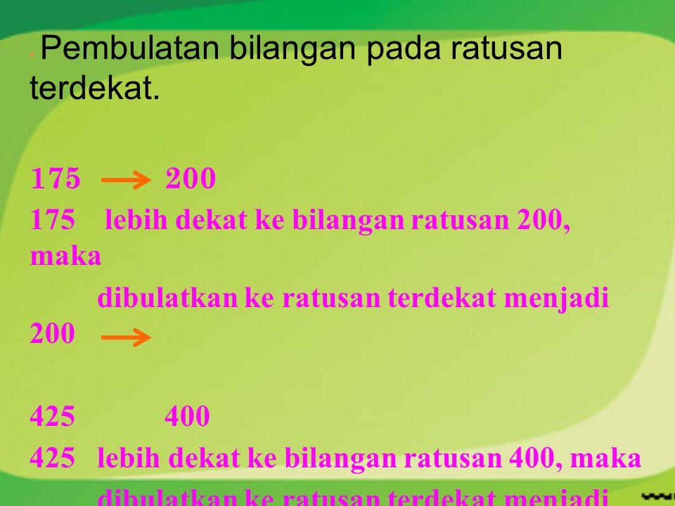  Pembulatan bilangan pada ratusan terdekat. 175200 175 lebih dekat ke bilangan ratusan 200, maka dibulatkan ke ratusan terdekat menjadi 200 425400 42