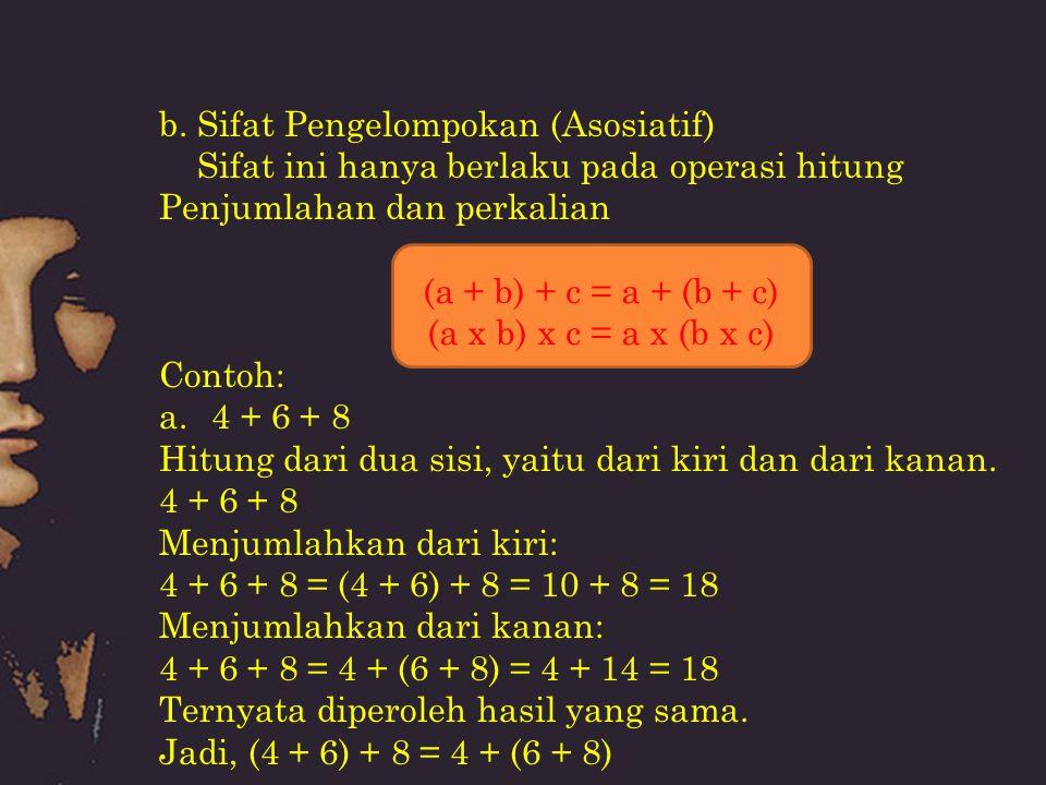 b. Sifat Pengelompokan (Asosiatif) Sifat ini hanya berlaku pada operasi hitung Penjumlahan dan perkalian Contoh: a.4 + 6 + 8 Hitung dari dua sisi, yai