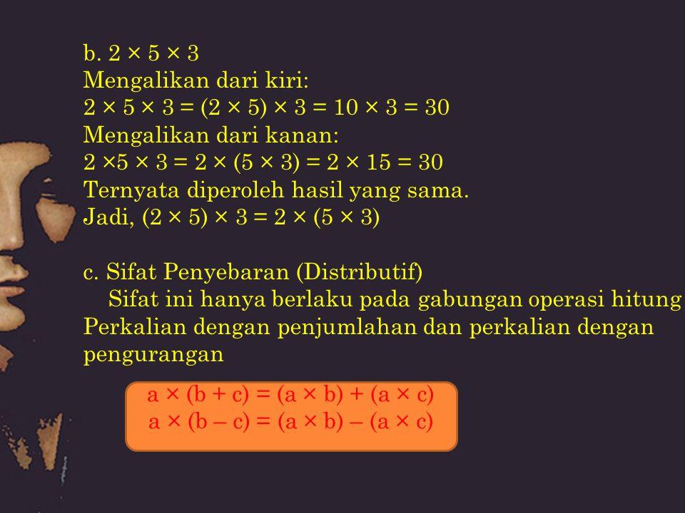 b. 2 × 5 × 3 Mengalikan dari kiri: 2 × 5 × 3 = (2 × 5) × 3 = 10 × 3 = 30 Mengalikan dari kanan: 2 ×5 × 3 = 2 × (5 × 3) = 2 × 15 = 30 Ternyata diperole
