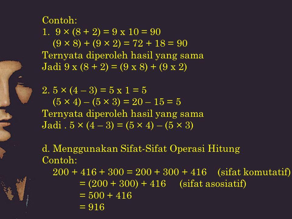 Contoh: 1. 9 × (8 + 2) = 9 x 10 = 90 (9 × 8) + (9 × 2) = 72 + 18 = 90 Ternyata diperoleh hasil yang sama Jadi 9 x (8 + 2) = (9 x 8) + (9 x 2) 2. 5 × (
