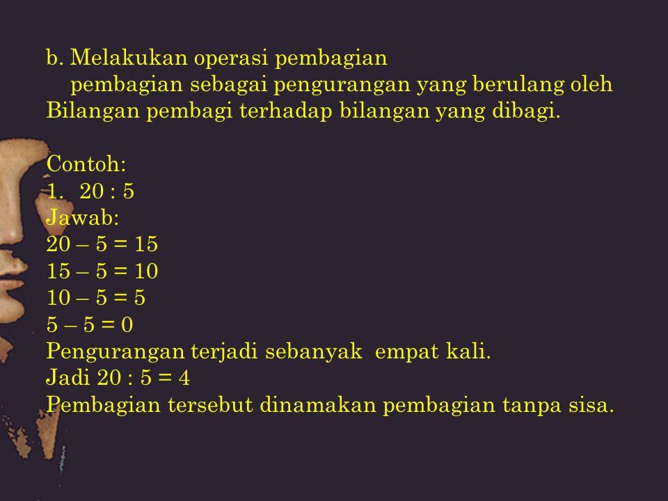 2.20 : 6 Jawab: 20 – 6 = 14 14 – 6 = 8 8 – 6 = 2 Pengurangan terjadi sebanyak tiga kali, dan memiliki sisa 2 Jadi dapat dituliskan : 20 : 6 = 3 (sisa 2) atau 3 2/6 atau 3 1/3 Pembagian tersebut dinamakan pembagian bersisa.