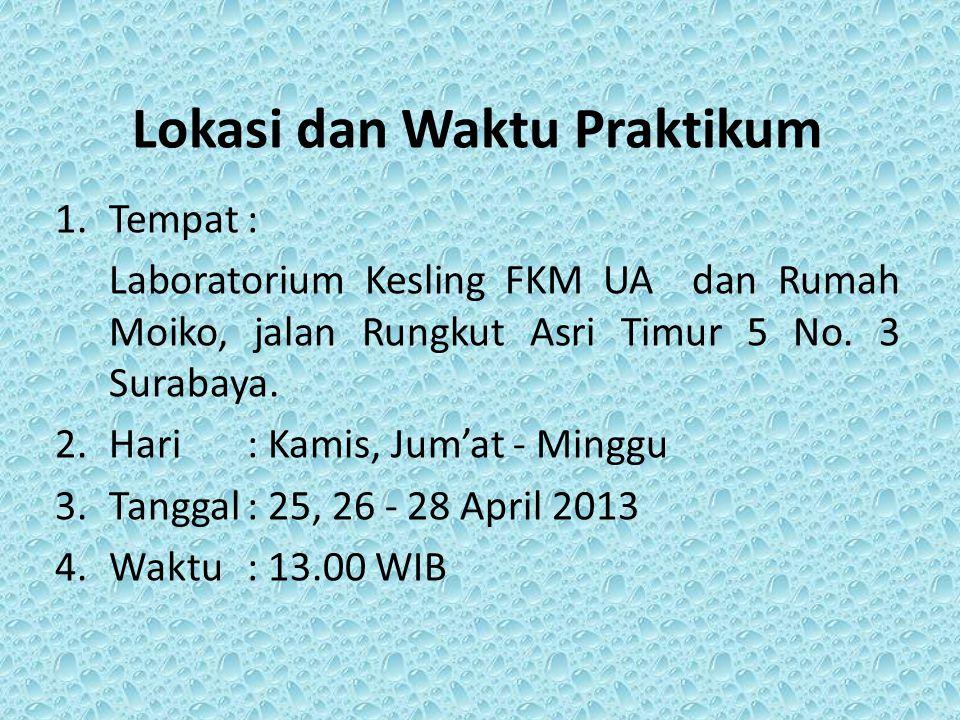 Lokasi dan Waktu Praktikum 1.Tempat: Laboratorium Kesling FKM UA dan Rumah Moiko, jalan Rungkut Asri Timur 5 No. 3 Surabaya. 2.Hari: Kamis, Jum'at - M