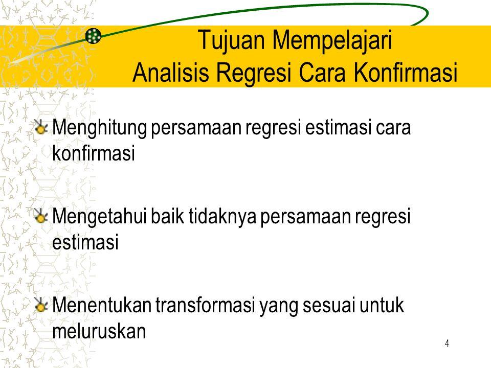 4 Tujuan Mempelajari Analisis Regresi Cara Konfirmasi Menghitung persamaan regresi estimasi cara konfirmasi Mengetahui baik tidaknya persamaan regresi