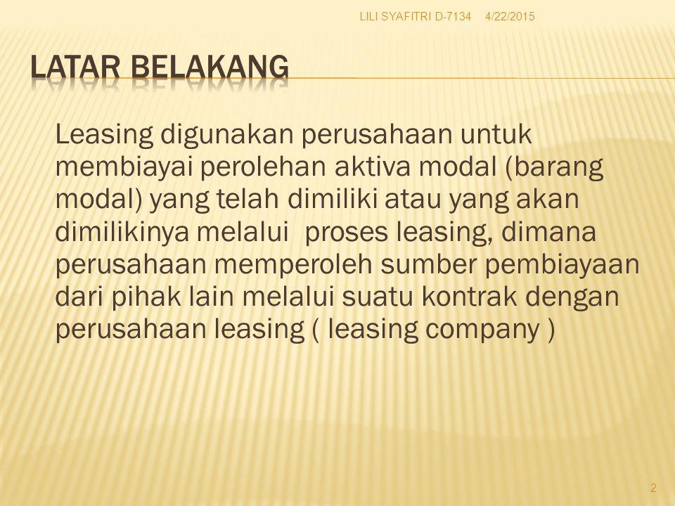 Leasing digunakan perusahaan untuk membiayai perolehan aktiva modal (barang modal) yang telah dimiliki atau yang akan dimilikinya melalui proses leasing, dimana perusahaan memperoleh sumber pembiayaan dari pihak lain melalui suatu kontrak dengan perusahaan leasing ( leasing company ) 4/22/2015 2 LILI SYAFITRI D-7134
