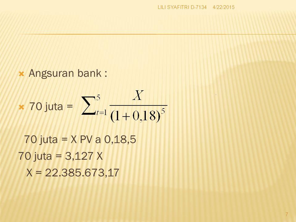  Angsuran bank :  70 juta = 70 juta = X PV a 0,18,5 70 juta = 3,127 X X = 22.385.673,17 4/22/2015 7 LILI SYAFITRI D-7134