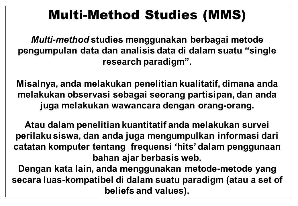 Multi-Method Studies (MMS) Multi-method studies menggunakan berbagai metode pengumpulan data dan analisis data di dalam suatu single research paradigm .