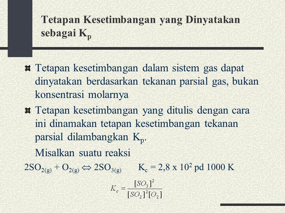 Tetapan Kesetimbangan yang Dinyatakan sebagai K p Tetapan kesetimbangan dalam sistem gas dapat dinyatakan berdasarkan tekanan parsial gas, bukan konsentrasi molarnya Tetapan kesetimbangan yang ditulis dengan cara ini dinamakan tetapan kesetimbangan tekanan parsial dilambangkan K p.