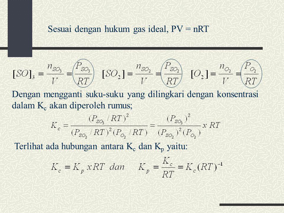 Sesuai dengan hukum gas ideal, PV = nRT Dengan mengganti suku-suku yang dilingkari dengan konsentrasi dalam K c akan diperoleh rumus; Terlihat ada hubungan antara K c dan K p yaitu: