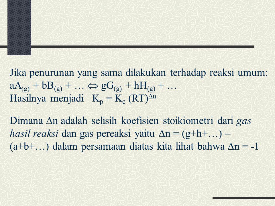 Jika penurunan yang sama dilakukan terhadap reaksi umum: aA (g) + bB (g) + …  gG (g) + hH (g) + … Hasilnya menjadiK p = K c (RT)  n Dimana  n adalah selisih koefisien stoikiometri dari gas hasil reaksi dan gas pereaksi yaitu  n = (g+h+…) – (a+b+…) dalam persamaan diatas kita lihat bahwa  n = -1